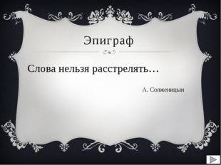 Эпиграф Слова нельзя расстрелять… А. Солженицын