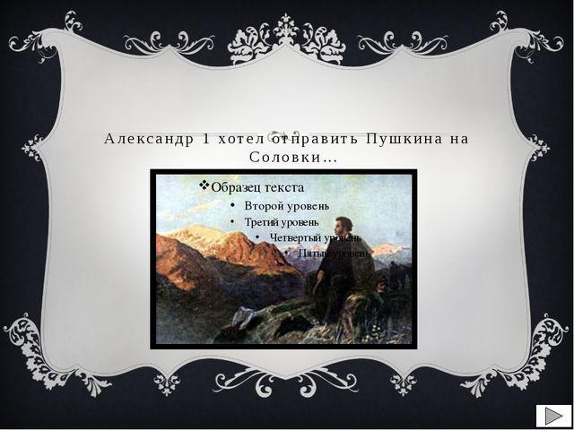 Александр 1 хотел отправить Пушкина на Соловки…