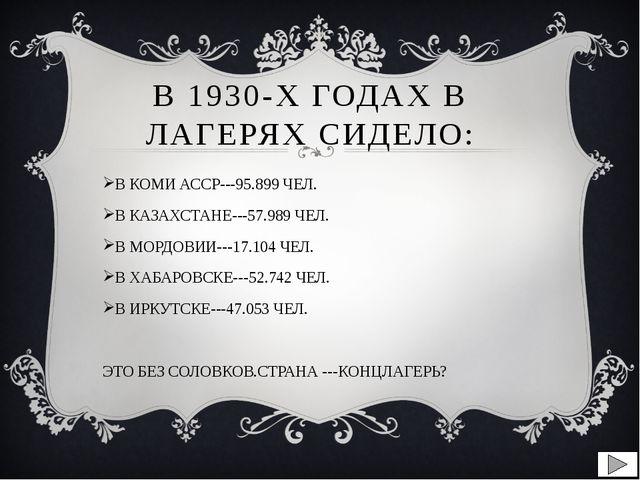 В 1930-Х ГОДАХ В ЛАГЕРЯХ СИДЕЛО: В КОМИ АССР---95.899 ЧЕЛ. В КАЗАХСТАНЕ---57....