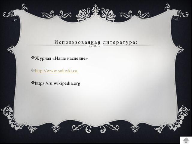 Использованная литература: Журнал «Наше наследие» http://www.solovki.ca https...