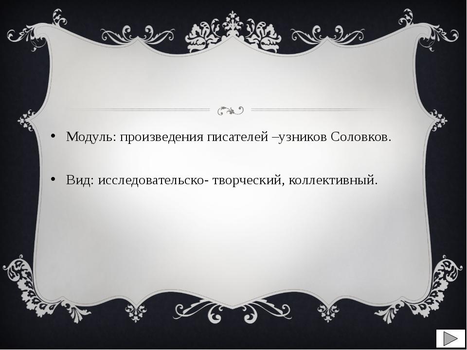 Модуль: произведения писателей –узников Соловков. Вид: исследовательско- тво...