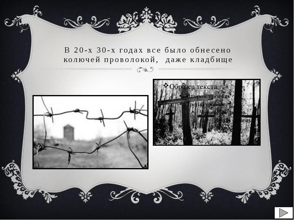 В 20-х 30-х годах все было обнесено колючей проволокой, даже кладбище