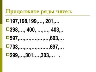 Продолжите ряды чисел. 197,198,199,…, 201,… 398,…, 400, …,…, 403,.. 597,…,…,…