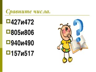 Сравните числа. 427и472 805и806 940и490 157и517
