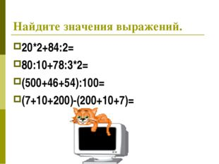 Найдите значения выражений. 20*2+84:2= 80:10+78:3*2= (500+46+54):100= (7+10+2