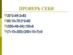 ПРОВЕРЬ СЕБЯ 20*2+84:2=82 80:10+78:3*2=60 (500+46+54):100=6 (7+10+200)-(200+1