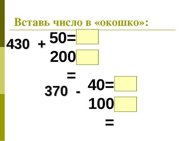 Вставь число в «окошко»: 430 + 50= 200= 370 - 40= 100=