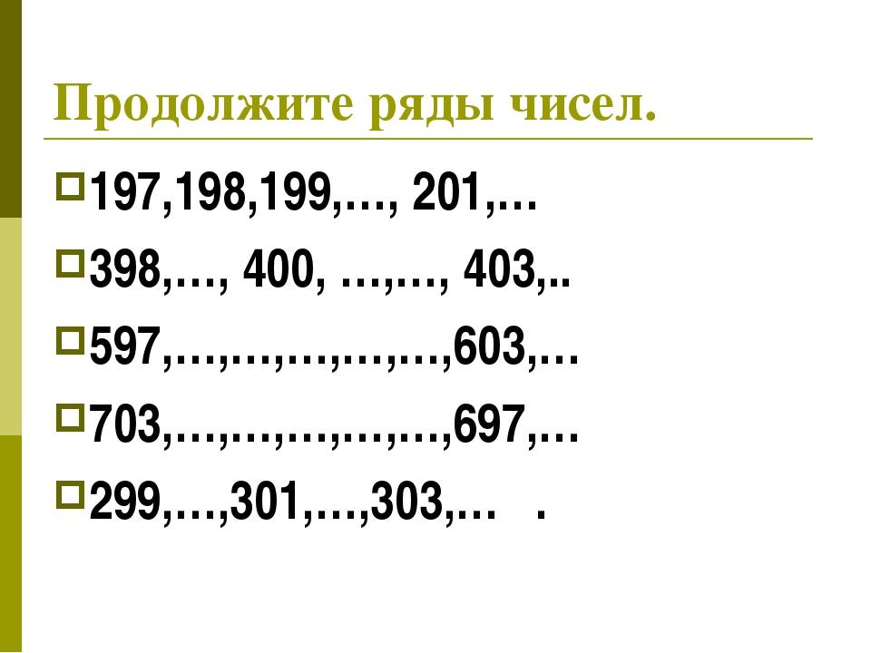 Продолжите ряды чисел. 197,198,199,…, 201,… 398,…, 400, …,…, 403,.. 597,…,…,…...