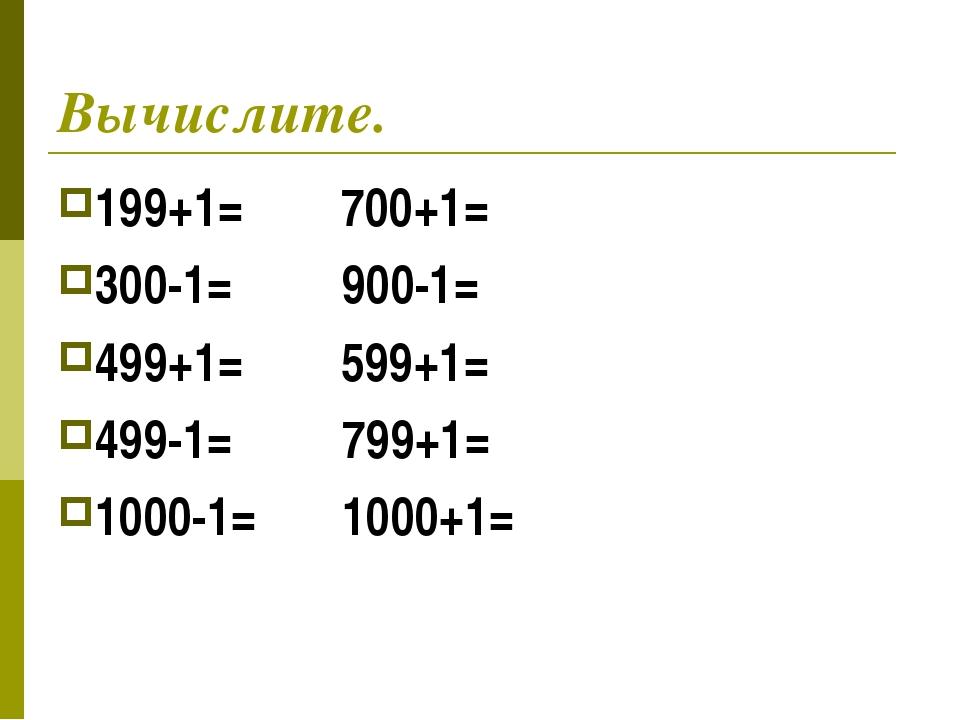 Вычислите. 199+1= 700+1= 300-1= 900-1= 499+1= 599+1= 499-1= 799+1= 1000-1= 10...