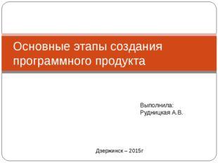 Основные этапы создания программного продукта Выполнила: Рудницкая А.В. Дзерж