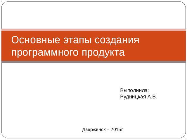 Основные этапы создания программного продукта Выполнила: Рудницкая А.В. Дзерж...