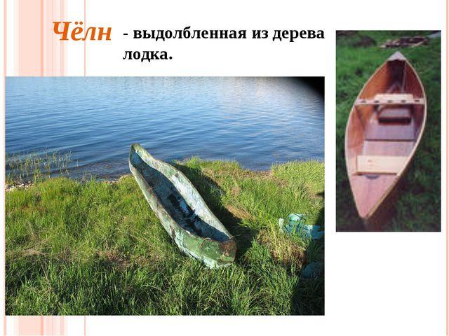 - выдолбленная из дерева лодка. Чёлн