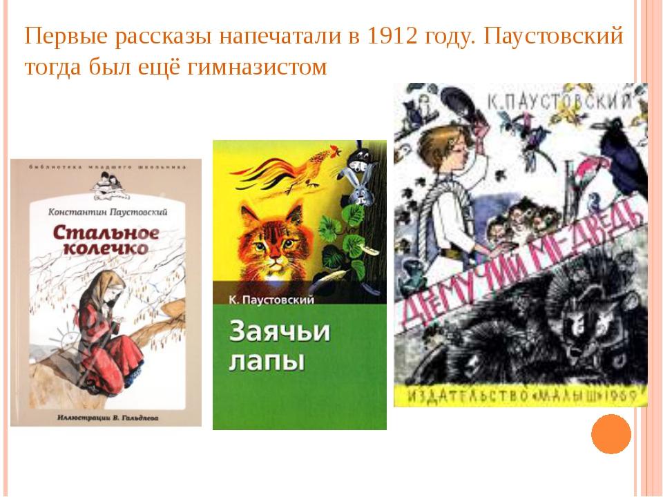 Первые рассказы напечатали в 1912 году. Паустовский тогда был ещё гимназистом