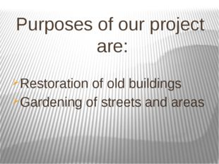 Purposes of our project are: Restoration of old buildings Gardening of street