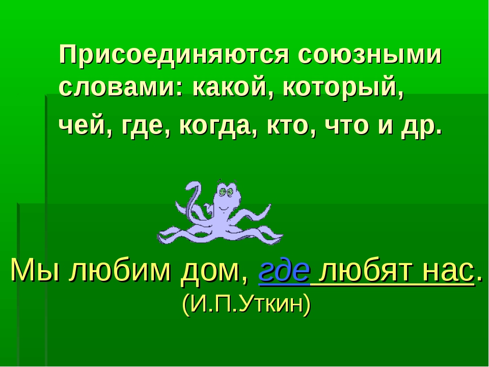 Присоединяются союзными словами: какой, который, чей, где, когда, кто, что и...