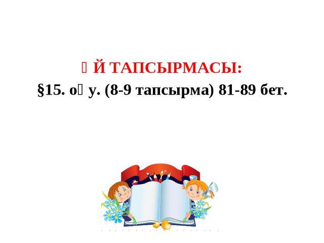 ҮЙ ТАПСЫРМАСЫ: §15. оқу. (8-9 тапсырма) 81-89 бет.
