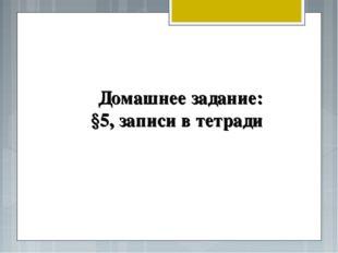 Домашнее задание: §5, записи в тетради