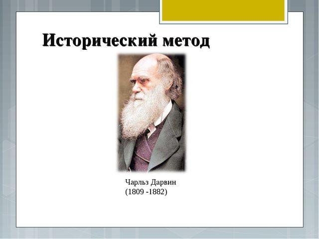 Исторический метод Чарльз Дарвин (1809 -1882)