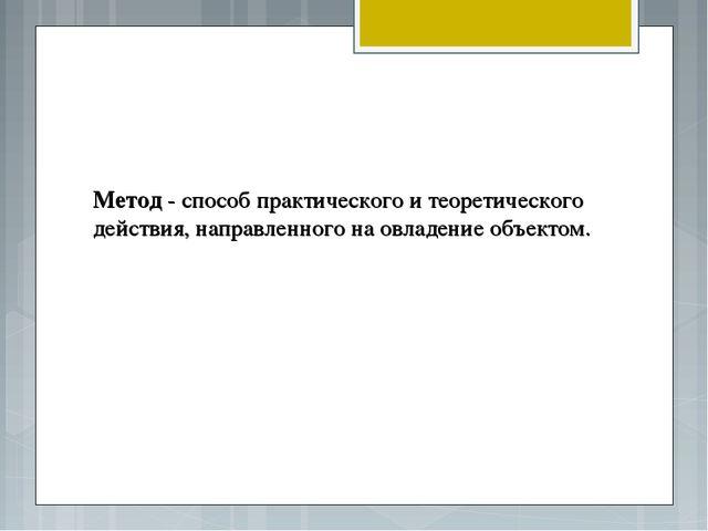 Метод - способ практического и теоретического действия, направленного на овла...