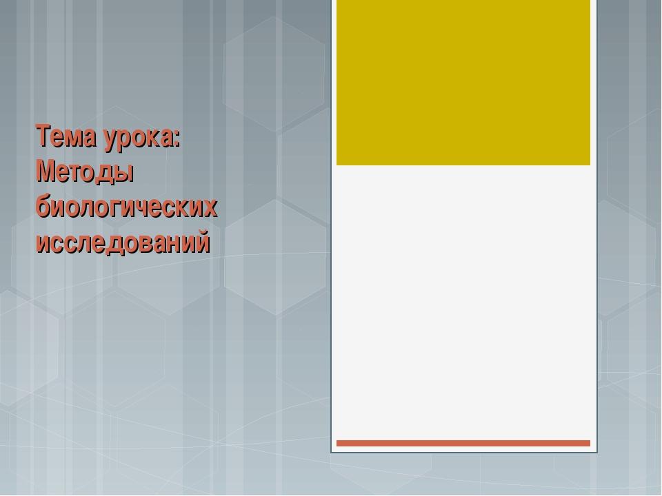 Тема урока: Методы биологических исследований