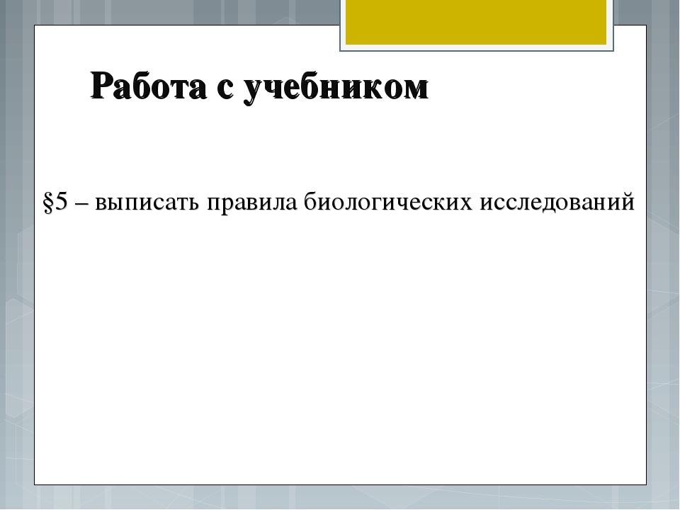 Работа с учебником §5 – выписать правила биологических исследований