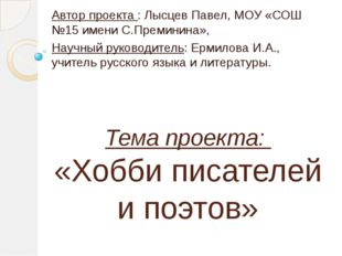 Тема проекта: «Хобби писателей и поэтов» Автор проекта : Лысцев Павел, МОУ «С