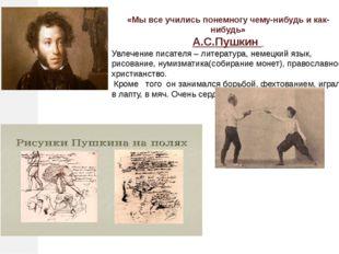 «Мы все учились понемногу чему-нибудь и как-нибудь» А.С.Пушкин Увлечение писа