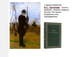 Главное увлечение И.С. Тургенева – охота и рыбалка, любовь к родным местам.