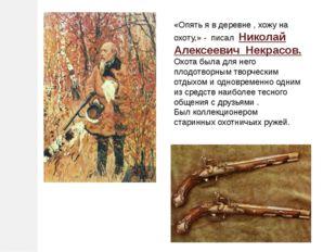 «Опять я в деревне , хожу на охоту,» - писал Николай Алексеевич Некрасов. Охо