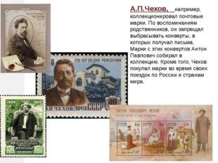 А.П.Чехов, например, коллекционировал почтовые марки. По воспоминаниям родств