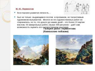 М. Ю. Лермонтов Всесторонне развитая личность… Был не только выдающимся поэто