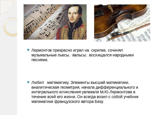 Лермонтов прекрасно играл на скрипке, сочинял музыкальные пьесы, вальсы; вос...