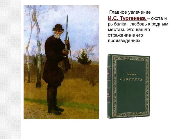 Главное увлечение И.С. Тургенева – охота и рыбалка, любовь к родным местам....