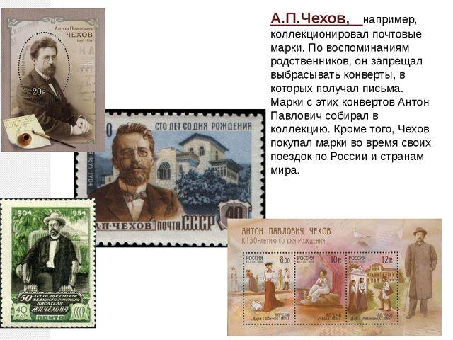 А.П.Чехов, например, коллекционировал почтовые марки. По воспоминаниям родств...