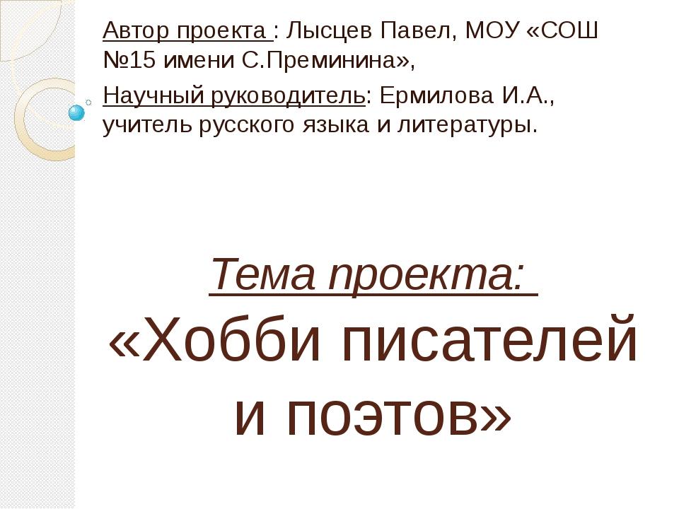 Тема проекта: «Хобби писателей и поэтов» Автор проекта : Лысцев Павел, МОУ «С...