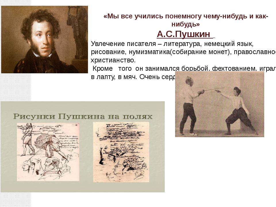 «Мы все учились понемногу чему-нибудь и как-нибудь» А.С.Пушкин Увлечение писа...