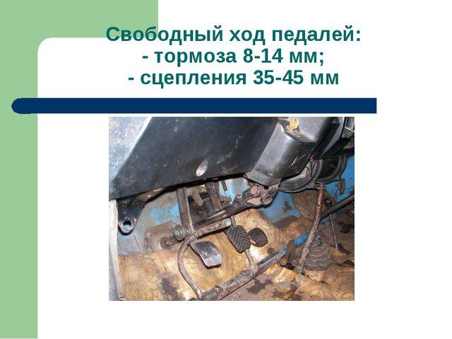 Свободный ход педалей: - тормоза 8-14 мм; - сцепления 35-45 мм