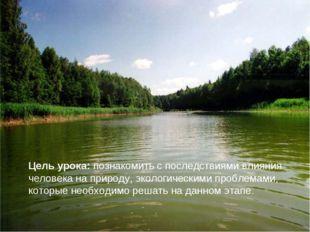 Цель урока: познакомить с последствиями влияния человека на природу, экологич