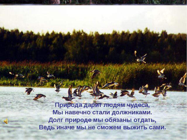 Природа дарит людям чудеса, Мы навечно стали должниками. Долг природе мы обяз...