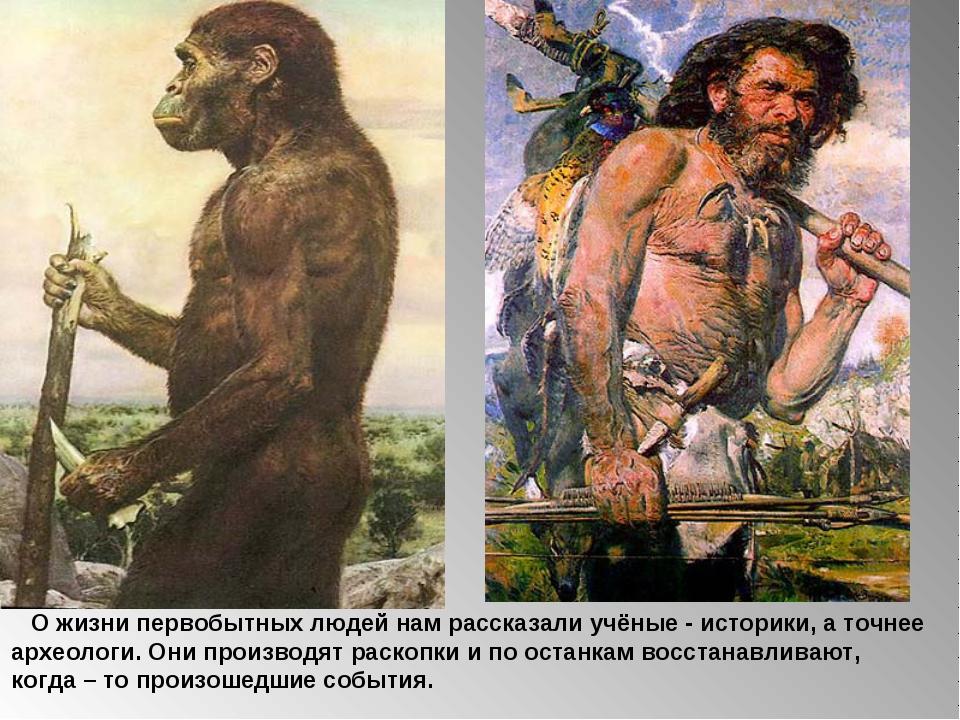 О жизни первобытных людей нам рассказали учёные - историки, а точнее археоло...