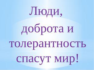 Люди, доброта и толерантность спасут мир!