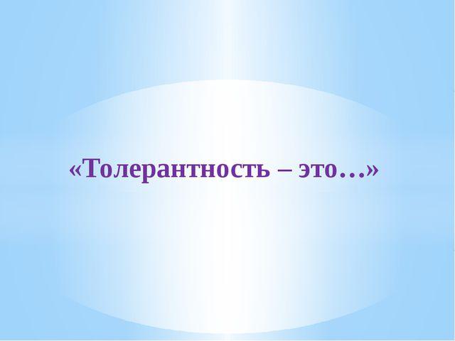 «Толерантность – это…»