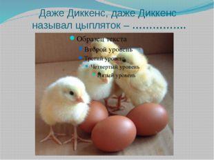 Даже Диккенс, даже Диккенс называл цыпляток – …………….