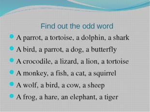 Find out the odd word A parrot, a tortoise, a dolphin, a shark A bird, a par