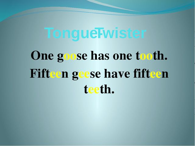 Tongue- One goose has one tooth. Fifteen geese have fifteen teeth. Twister