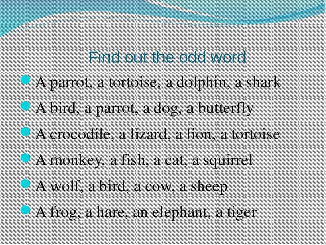 Find out the odd word A parrot, a tortoise, a dolphin, a shark A bird, a par...