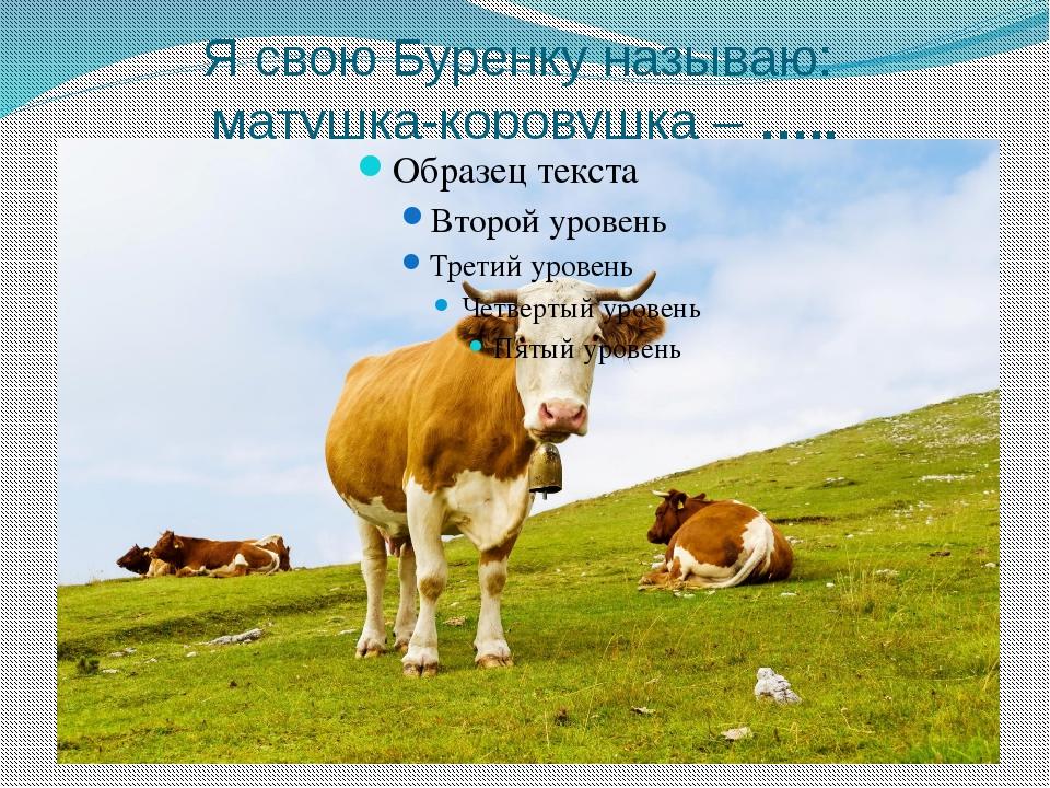 Я свою Буренку называю: матушка-коровушка – …..