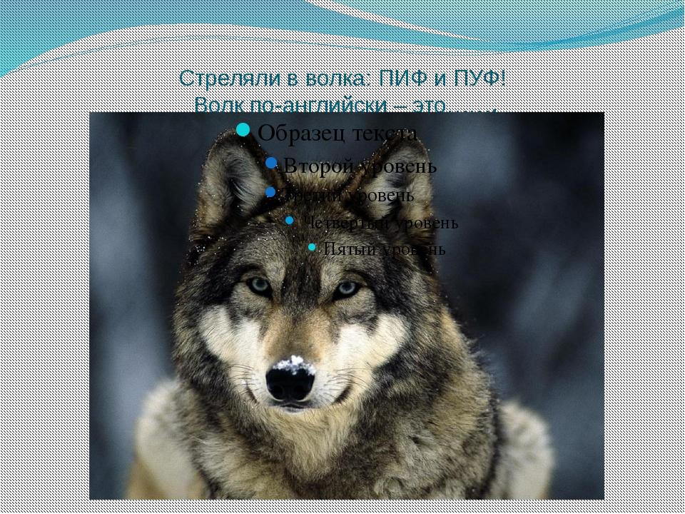 Cтреляли в волка: ПИФ и ПУФ! Волк по-английски – это…….
