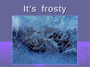 It's frosty