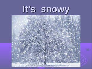 It's snowy